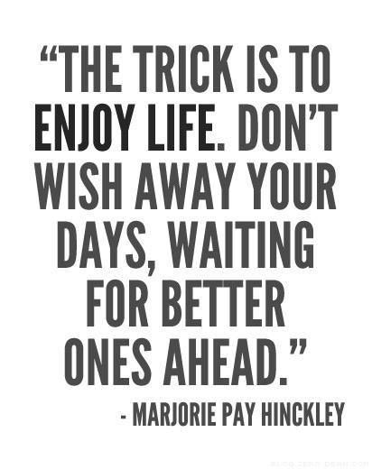 """""""The trick is to enjoy life. Don't wish away your days, waiting for better ones ahead."""" Sister Marjorie Pay Hinckley. The Church of Jesus Christ of Latter-Day Saints."""