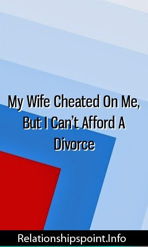 My Wife Cheated On Me, But I Can't Afford A Divorce