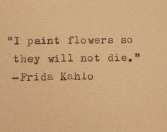 Frida Kahlo - Hand Typed Typewriter Quote - I paint flowers so they will not die...