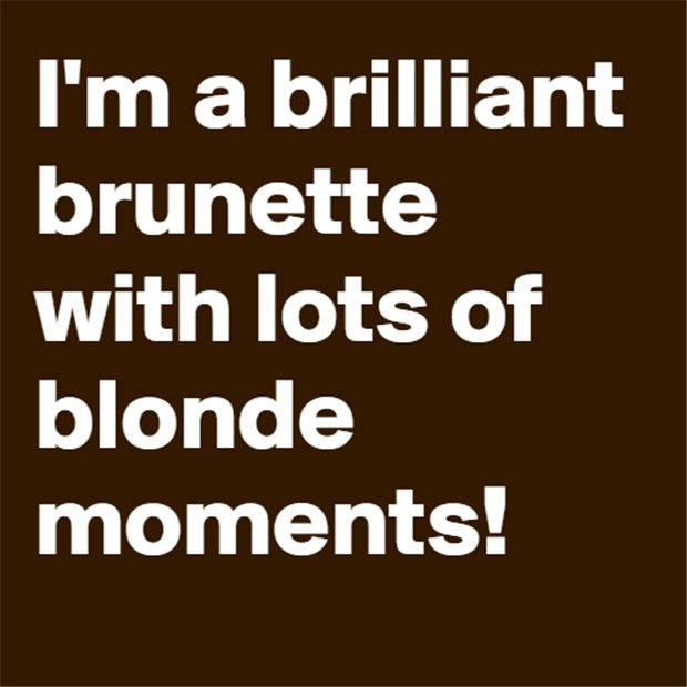 Actually I'm a brilliant blonde with lots of...blonde moments?