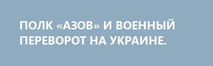 ПОЛК «АЗОВ» И ВОЕННЫЙ ПЕРЕВОРОТ НА УКРАИНЕ. http://rusdozor.ru/2016/07/18/polk-azov-i-voennyj-perevorot-na-ukraine/  Военные действия уже перестали развлекать нацистов-отморозков, в окопах сидеть летом жарко, зимой холодно, конца войне не видно – что делать?  Лицо бренда «Азов» в России — московский наци-затейник Юра «Таксист». Судя по всему, евроинтегрирован по самое не могу… Благодатная ...