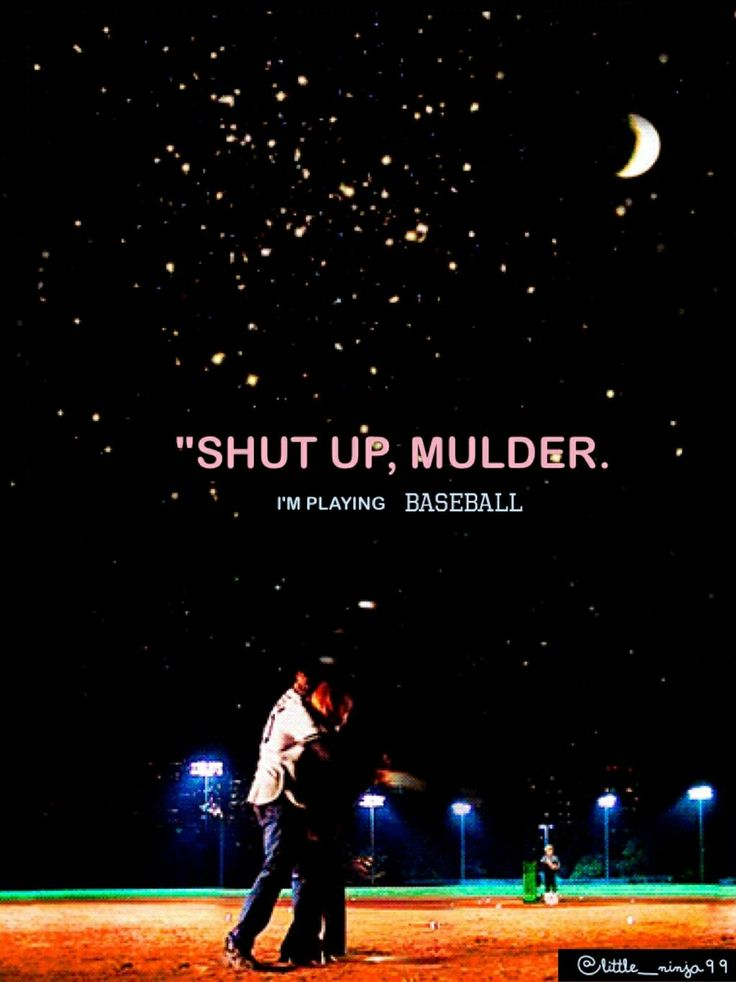 Shut up Mulder, I'm playing baseball! -The Unnatural Mulder Scully The X-Files