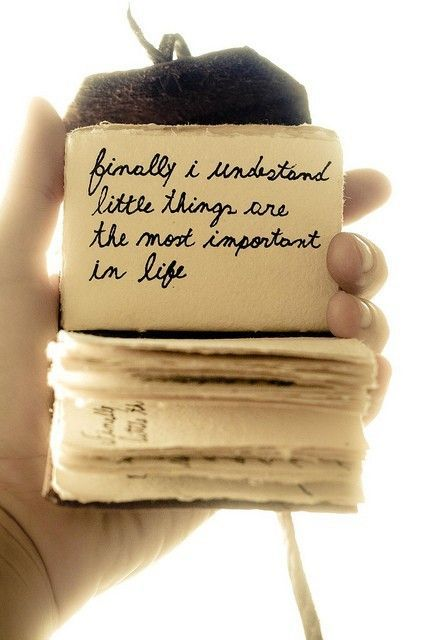 """Finally I understand little things are the most important in life."""