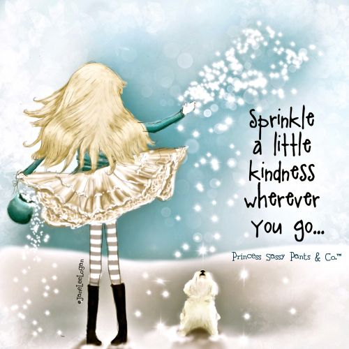 Sprinkle a little kindness wherever you go... ~ Princess Sassy Pants & Co