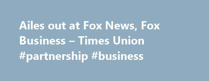 Ailes out at Fox News, Fox Business – Times Union #partnership #business http://business.remmont.com/ailes-out-at-fox-news-fox-business-times-union-partnership-business/  #fox news business # Ailes out at Fox News, Fox Business FILE – In a Sept. 29, 2006 file photo, Fox News CEO Roger Ailes poses at Fox News in New York. 21st Century Fox says Ailes is resigning. The announcement comes amid charges by former anchor Gretchen Carlson, who claims she was fired after  read more