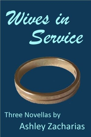 Wives in Service by Ashley Zacharias. NOT YOUR MOTHER'S LOVE STORY -Three dark twisted tale of three women. These stories are very powerful and controversial. I applaud the creative hand of the author.
