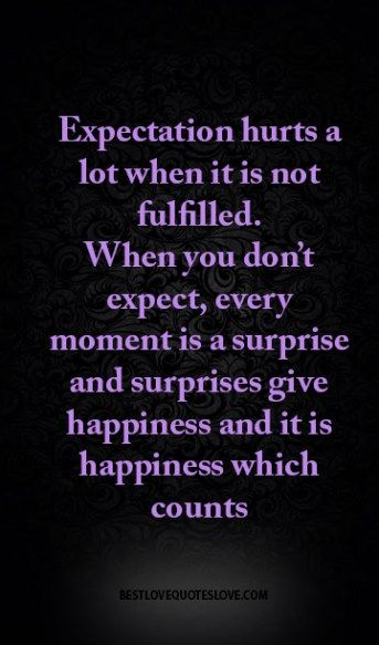 Expectation hurts a lot when it is not fulfilled. When you don't expect, every moment is a surprise and surprises give happiness and it is happiness which counts