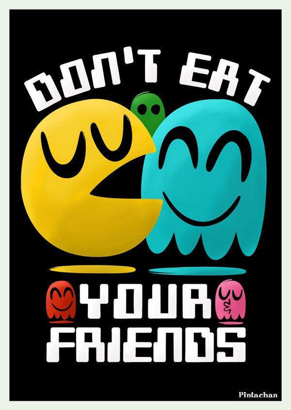 Don't eat your friendsGeek, Games Room, Pac Man, Pacman, Videos Games, Art, Gamer Freak, Happy Games, Inner Gamer