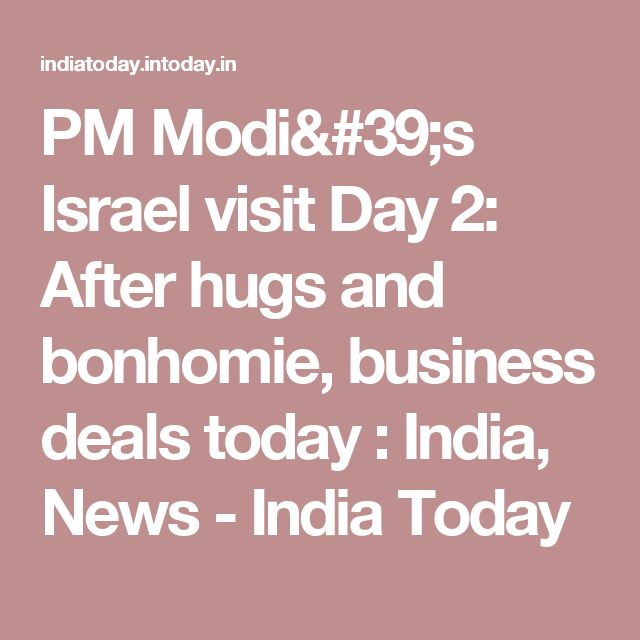 PM Modi's Israel visit Day 2: After hugs and bonhomie, business deals today : India, News - India Today