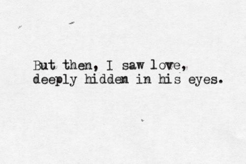 But then, i saw love, deeply hidden in his eyes ...