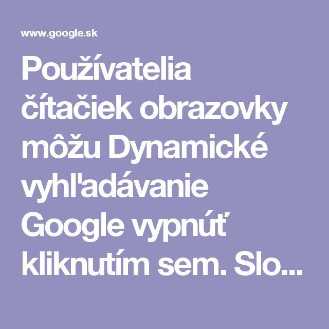Používatelia čítačiek obrazovky môžu Dynamické vyhľadávanie Google vypnúť kliknutím sem. Slovensko