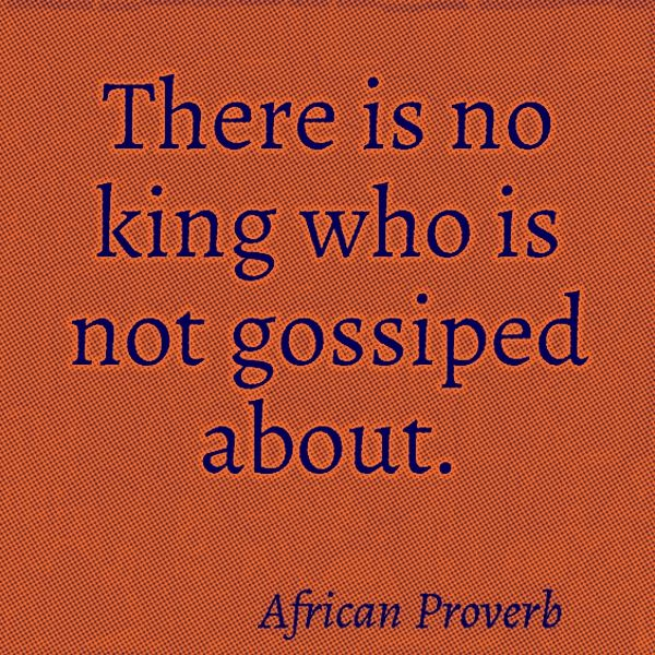 There Is No King Who Is Not Gossiped About African Proverb African Quotes Proverbs Quotes Cool Words