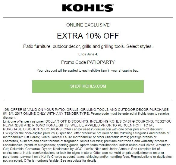 KOHL'S COUPON: EXTRA 10% OFF PATIO FURNITURE & OUTDOOR DECOR Receive extra saving 10% Patio furniture, outdoor decor, grills and grilling tools purchase using promo code: PATIOPARTY at checkout. This offer is valid online only from June 1-4, 2017 Select styles.