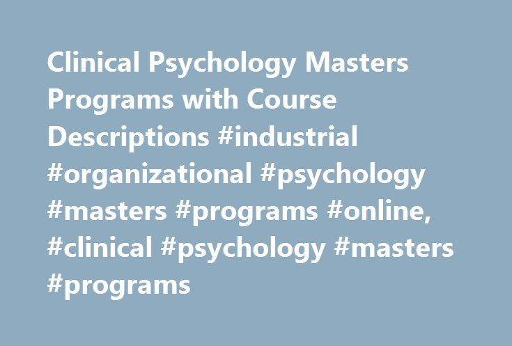 Clinical Psychology Masters Programs with Course Descriptions #industrial #organizational #psychology #masters #programs #online, #clinical #psychology #masters #programs http://charlotte.remmont.com/clinical-psychology-masters-programs-with-course-descriptions-industrial-organizational-psychology-masters-programs-online-clinical-psychology-masters-programs/  # Clinical Psychology Masters Programs with Course Descriptions Essential Information Master's degree programs in clinical psychology…