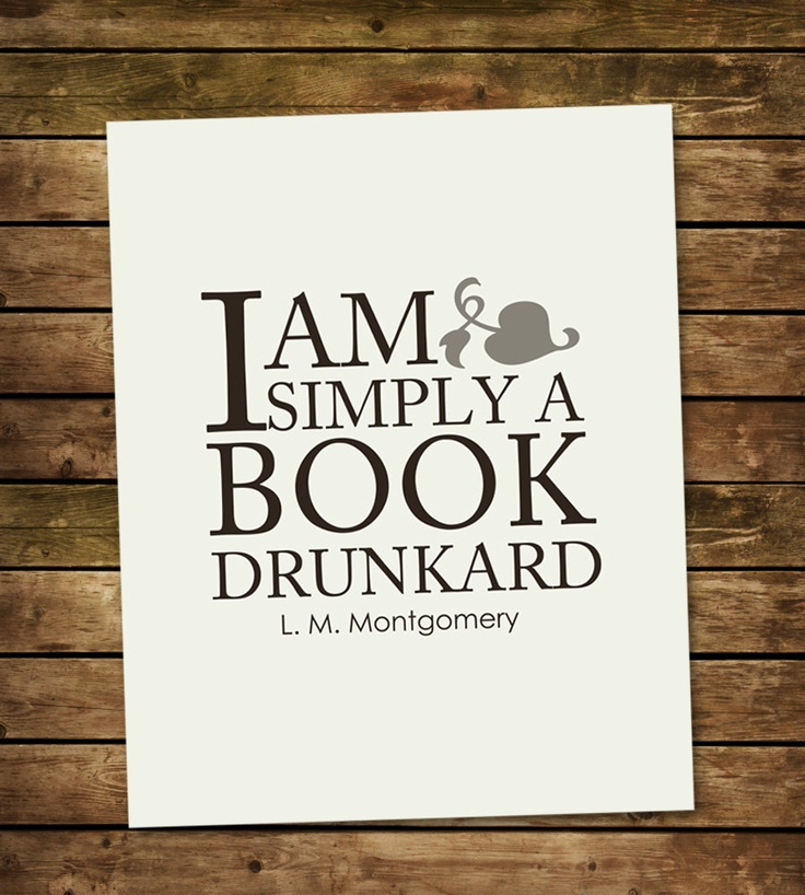 """I am simply a book drunkard - L.M. Montgomery (Author of the """"Anne of Green Gables"""" series of books)."""