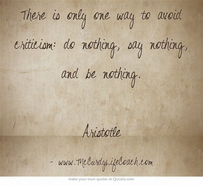 www.McCurdyLifeCoach.com There is only one way to avoid criticism: do nothing, say nothing, and be nothing. Aristotle