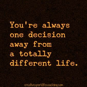 You are always one decision away from a a totally different life.  What will that decision be? Turn right or left? Take the blue pill or the red? The salad or the hamburger? Going to the gym …