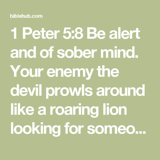 1 Peter 5:8 Be alert and of sober mind. Your enemy the devil prowls around like a roaring lion looking for someone to devour.