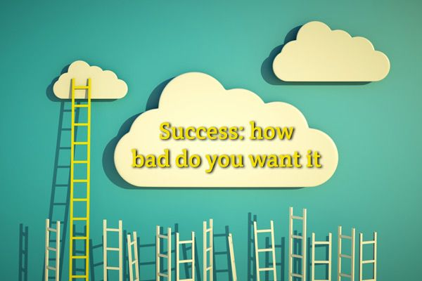 Success comes down to this: how bad do you want it