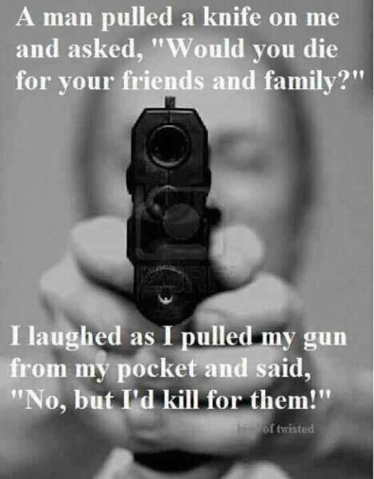 """A man pulled a knife on me and asked, """"Would you die for your friends and family?"""" I laughed as I pulled my gun from my pocket and said, """"No, but I""""d kill for them!"""""""