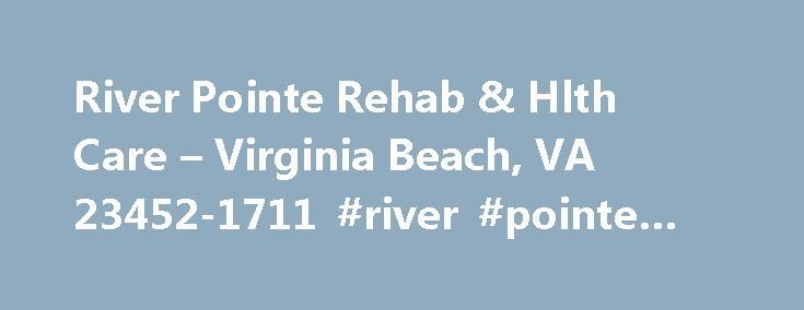 River Pointe Rehab & Hlth Care – Virginia Beach, VA 23452-1711 #river #pointe #rehab http://malta.nef2.com/river-pointe-rehab-hlth-care-virginia-beach-va-23452-1711-river-pointe-rehab/  # River Pointe Rehab & Hlth Care Kindred Healthcare is the largest diversified provider of post-acute care services in the United States. We care for patients and residents in sites of service across the entire post-acute spectrum — long-term acute care hospitals, nursing and rehabilitation centers…