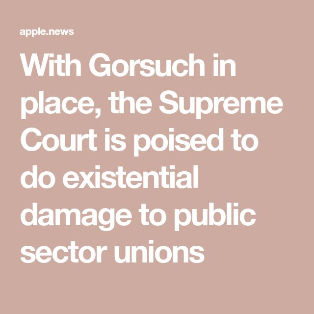 With Gorsuch in place, the Supreme Court is poised to do existential damage to public sector unions
