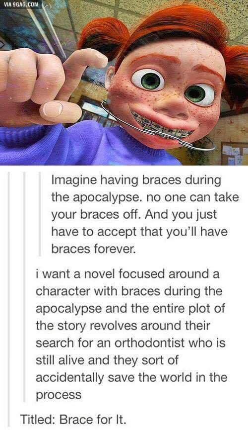 I actually thought about this when I had braces, like imagine a situation where you are just stuck with them forever.