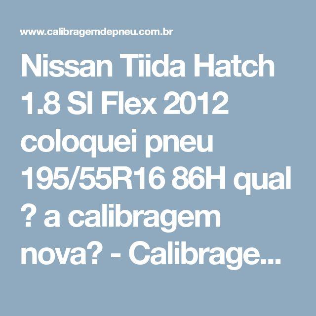 Nissan Tiida Hatch 1.8 Sl Flex 2012 coloquei pneu 195/55R16 86H qual � a calibragem nova? - Calibragem de Pneu