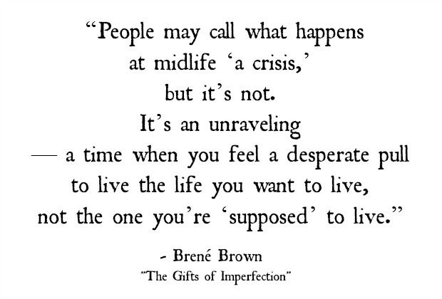 """Don't let the """"crisis"""" engulf you. Use it to become who you were meant to be!   """"People may call what happens at midlife 'a crisis,' but it's not. It's an unraveling—a time when you feel a desperate pull to live the life you want to live, not the one you're 'supposed' to live."""" - Brene Brown"""