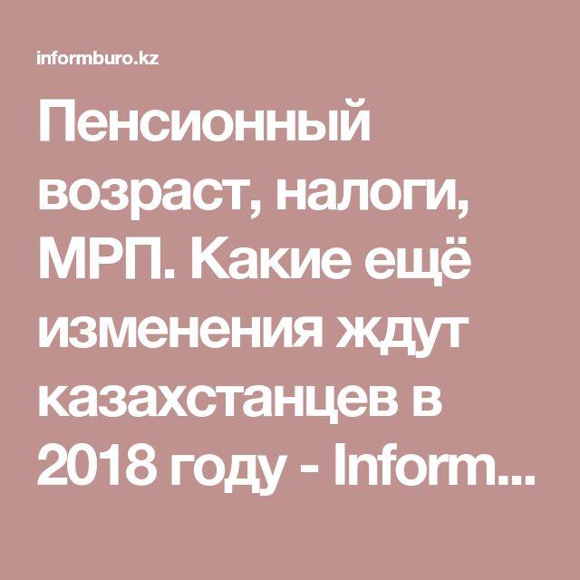Пенсионный возраст, налоги, МРП. Какие ещё изменения ждут казахстанцев в 2018 году - Informburo.kz