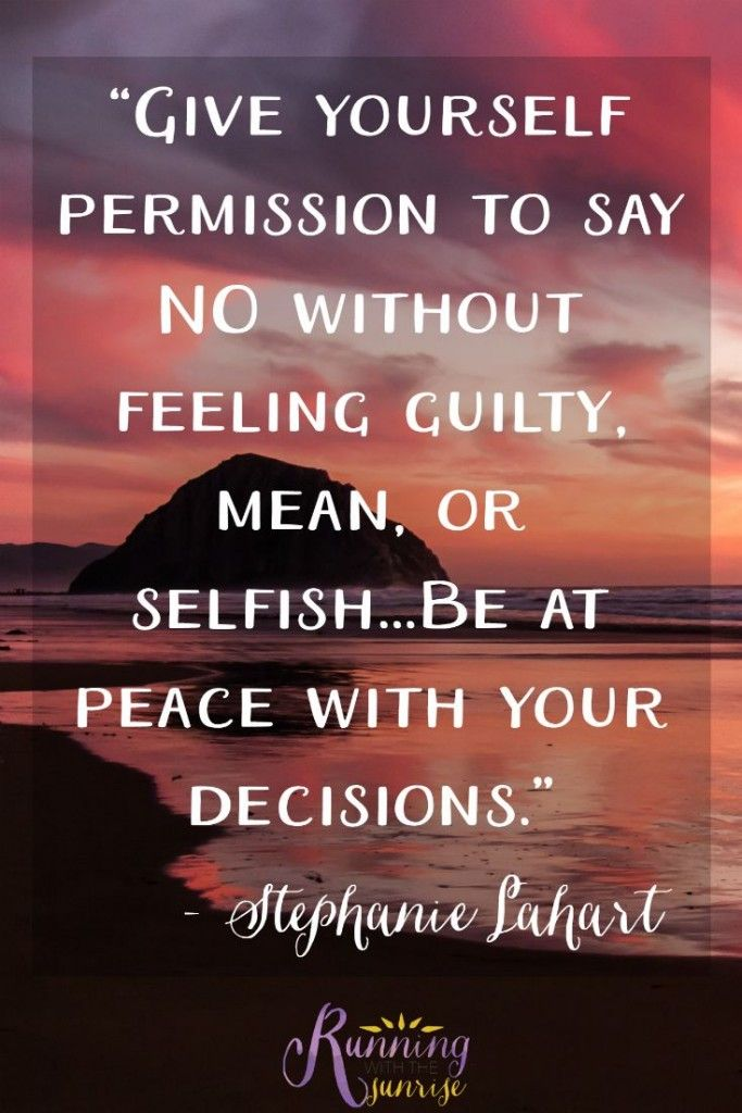 "It's okay to say no. ""Give yourself permission to say NO without feeling guilty, mean, or selfish...Be at peace with your decisions."" -Stephanie Lahart"
