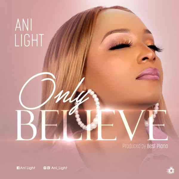 Only Believe Ani Light In 2020 Gospel Song Only Believe Beautiful Songs