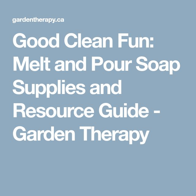 Good Clean Fun: Melt and Pour Soap Supplies and Resource Guide - Garden Therapy