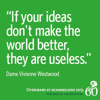 "Nuff said ""If your ideas don't make the world better, they are useless."" -Dame Vivienne Westwood #CannesLions"