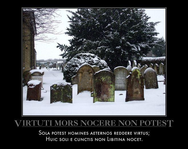 Virtuti Mors Nocere Non Potest  Sola potest homines aeternos reddere virtus;  Huic soli e cunctis non Libitina nocet.
