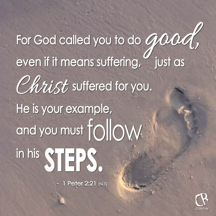 For God called you to do good, even if it means suffering, just as Christ suffered for you. He is your example, and you must follow in his steps. - 1 Peter 2:21