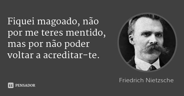 Fiquei magoado, não por me teres mentido, mas por não poder voltar a acreditar-te. — Friedrich Nietzsche