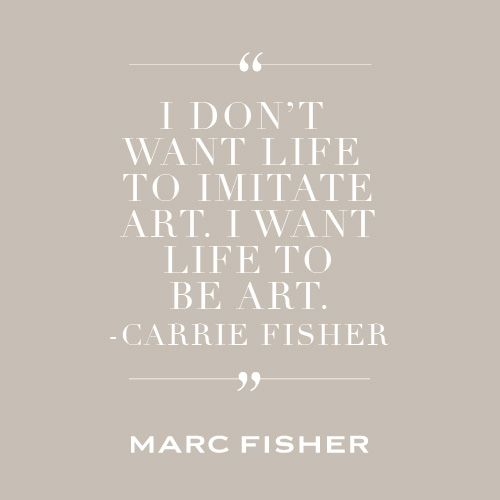"""""""I don't want life to imitate art. I want life to be art."""" -Carrie Fisher #MarcMyWords"""