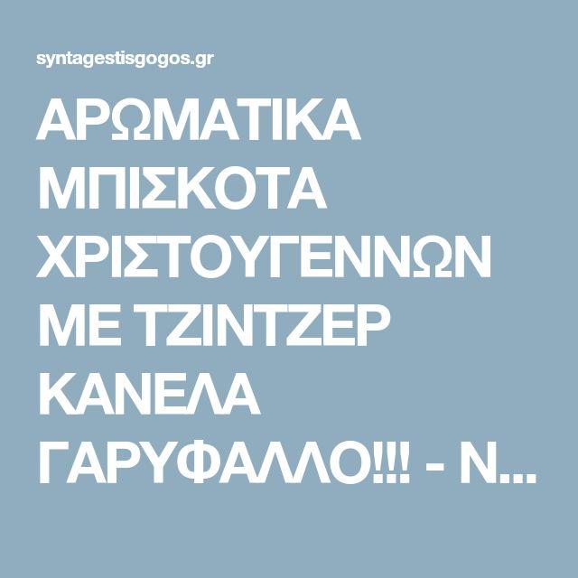 ΑΡΩΜΑΤΙΚΑ ΜΠΙΣΚΟΤΑ ΧΡΙΣΤΟΥΓΕΝΝΩΝ ΜΕ ΤΖΙΝΤΖΕΡ ΚΑΝΕΛΑ ΓΑΡΥΦΑΛΛΟ!!! - Νόστιμες συνταγές της Γωγώς!