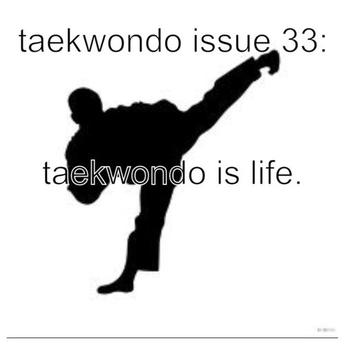 ... AND HOW IS THIS AN ISSUE?!<<< you are my new best friend... I totally agree, taekwondo is life. Always has been, always will be.