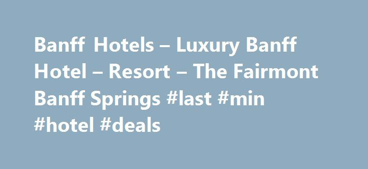 Banff Hotels – Luxury Banff Hotel – Resort – The Fairmont Banff Springs #last #min #hotel #deals http://hotel.remmont.com/banff-hotels-luxury-banff-hotel-resort-the-fairmont-banff-springs-last-min-hotel-deals/  #hotel rates # For reservations, please contact: Global Consortia Countries with specific dialing country pattern: AUSTRALIA 1 800 720 825 AUSTRIA 00 800 0441 1414 BELGIUM 00 800 0441 1414 DENMARK 00 800 0441 1414 FINLAND 00 800 0441 1414 FINLAND (Sonera) 990 800 0441 1414 FRANCE 00…