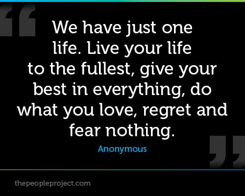 We have just one life. Live your life to the fullest, give ...