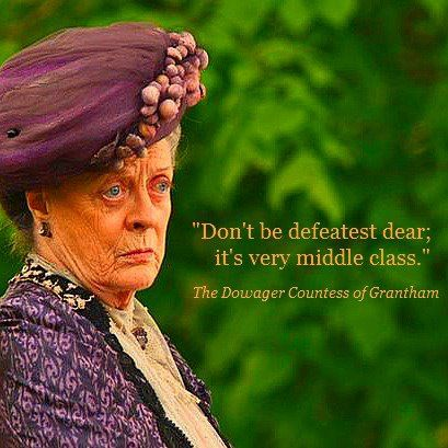 """""""Don't be defeatist dear; it's very middle class."""" The Dowager Countess of Grantham #downtonabbey"""