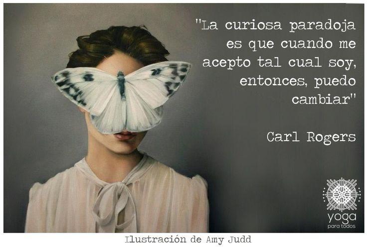 ... La curiosa paradoja es que cuando me acepto tal como soy, entonces, puedo cambiar. Carl Rogers. LA AUTOACEPTACIÓN.