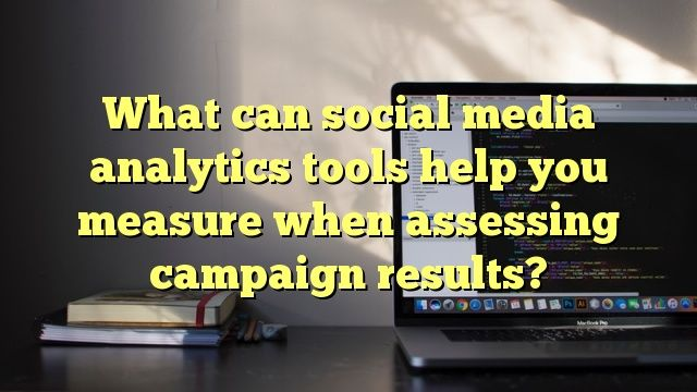 what can social media analytics tools help you measure when assessing campaign results