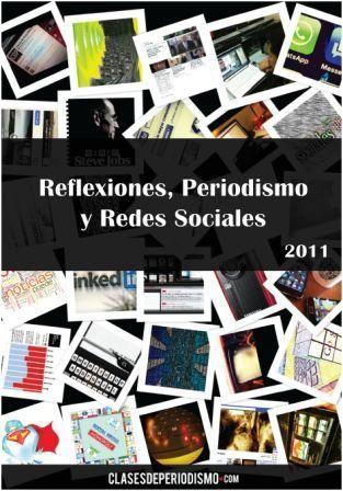 Reflexiones, Periodismo y Redes Sociales. Autores: Varios. Año: 2011 http://www.clasesdeperiodismo.com/2012/01/27/descarga-el-ebook-reflexiones-periodismo-y-redes-sociales/
