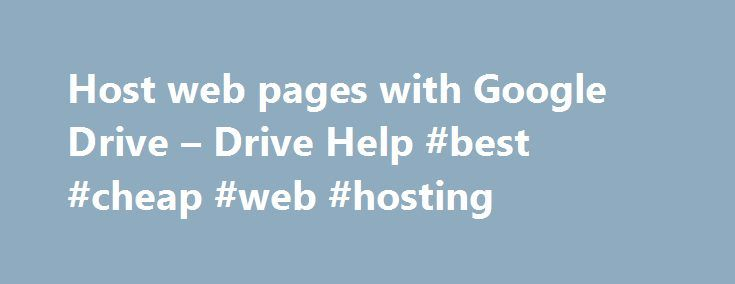 Host web pages with Google Drive – Drive Help #best #cheap #web #hosting http://vps.remmont.com/host-web-pages-with-google-drive-drive-help-best-cheap-web-hosting/  #web page host # Host web pages with Google Drive Note: This feature will not be available after August 31, 2016. You can host webpages with Google Drive until August 31, 2016. After that, googledrive.com/host/ID will no longer work. Publish webpages with Google Drive You can make web resources like HTML, CSS, and Javascript…