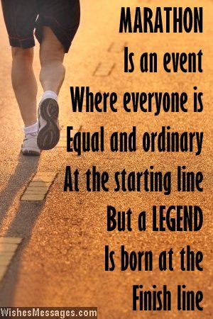 Marathon is an event where everyone is equal and ordinary at the starting line but a legend is born at the finish line. Good luck. via WishesMessages.com