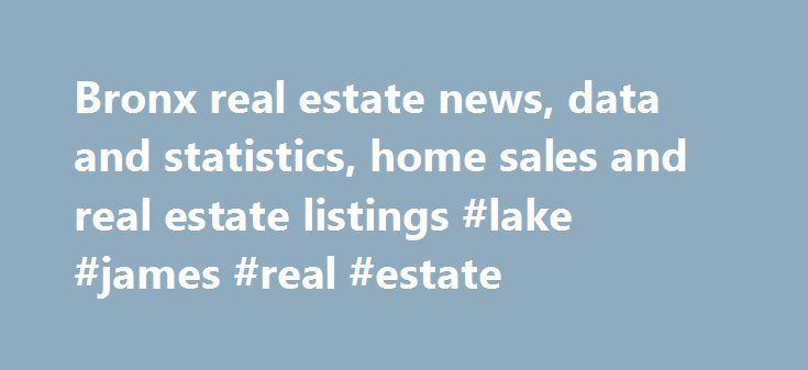 Bronx real estate news, data and statistics, home sales and real estate listings #lake #james #real #estate http://real-estate.remmont.com/bronx-real-estate-news-data-and-statistics-home-sales-and-real-estate-listings-lake-james-real-estate/  #bronx real estate # Foreclosures Sep. 2 4139 Ely Avenue Bronx-Woodlawn/Wakefield Aug. 18 2315 Bassford Avenue Bronx-Claremont/Bathgate Aug. 13 4026 Rombouts Avenue Bronx-Eastchester/Edenwald/Baychester Aug. 7 476 E. 146th Street Bronx-Mott Haven/Port…
