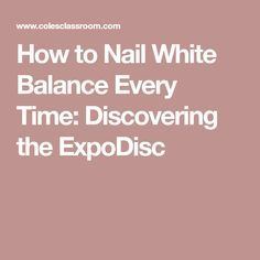 How to Nail White Balance Every Time: Discovering the ExpoDisc